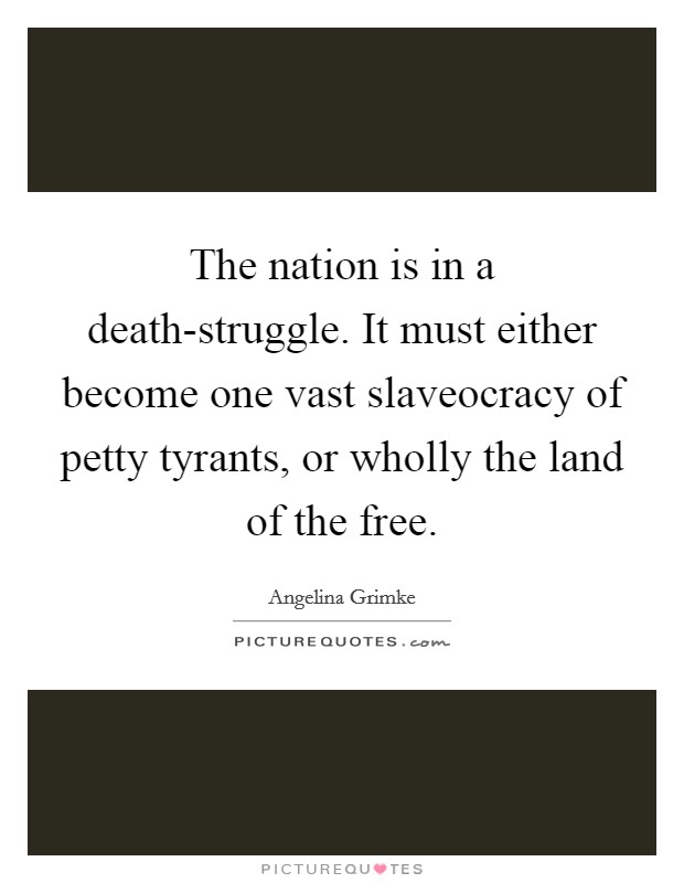The nation is in a death-struggle. It must either become one vast slaveocracy of petty tyrants, or wholly the land of the free Picture Quote #1