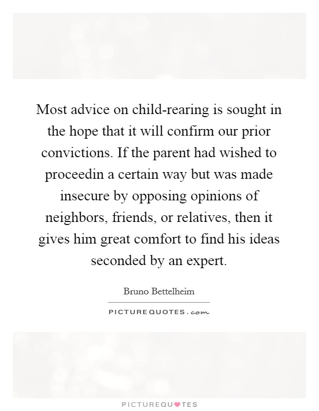 Most advice on child-rearing is sought in the hope that it will confirm our prior convictions. If the parent had wished to proceedin a certain way but was made insecure by opposing opinions of neighbors, friends, or relatives, then it gives him great comfort to find his ideas seconded by an expert Picture Quote #1