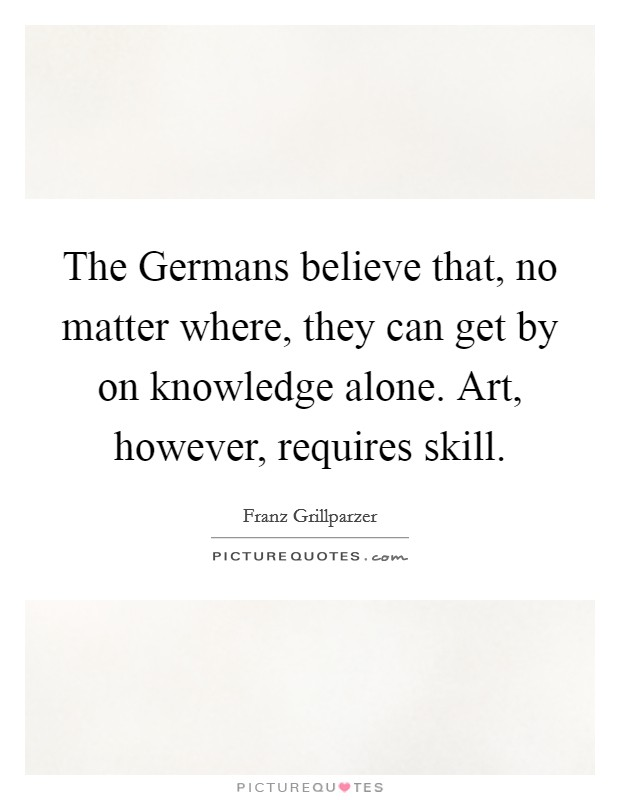 The Germans believe that, no matter where, they can get by on knowledge alone. Art, however, requires skill Picture Quote #1