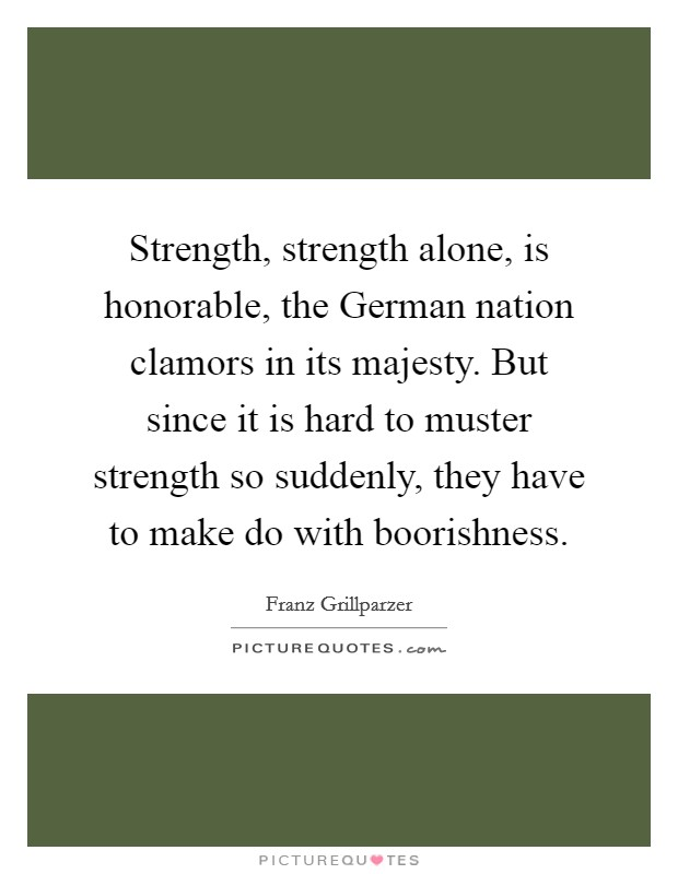 Strength, strength alone, is honorable, the German nation clamors in its majesty. But since it is hard to muster strength so suddenly, they have to make do with boorishness Picture Quote #1