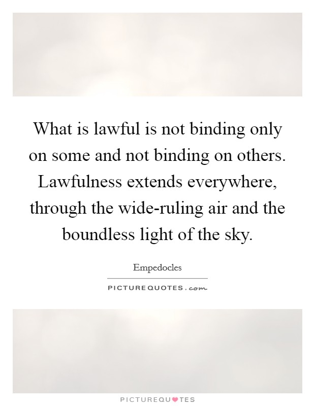 What is lawful is not binding only on some and not binding on others. Lawfulness extends everywhere, through the wide-ruling air and the boundless light of the sky Picture Quote #1