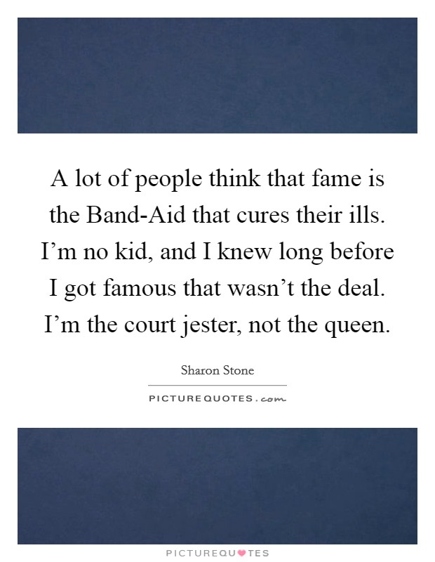 A lot of people think that fame is the Band-Aid that cures their ills. I'm no kid, and I knew long before I got famous that wasn't the deal. I'm the court jester, not the queen Picture Quote #1