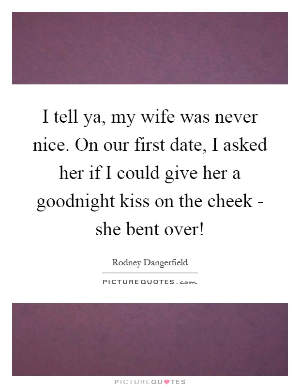 I tell ya, my wife was never nice. On our first date, I asked her if I could give her a goodnight kiss on the cheek - she bent over! Picture Quote #1