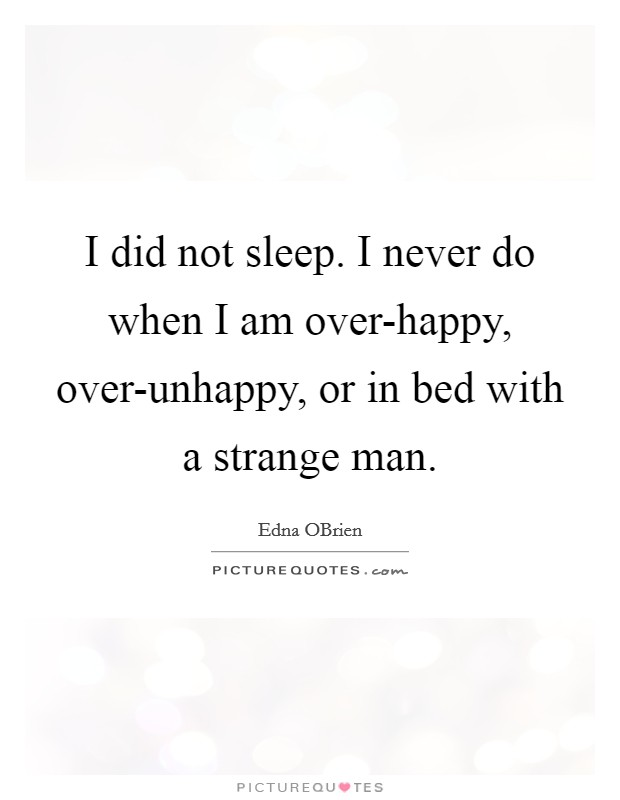 I did not sleep. I never do when I am over-happy, over-unhappy, or in bed with a strange man Picture Quote #1