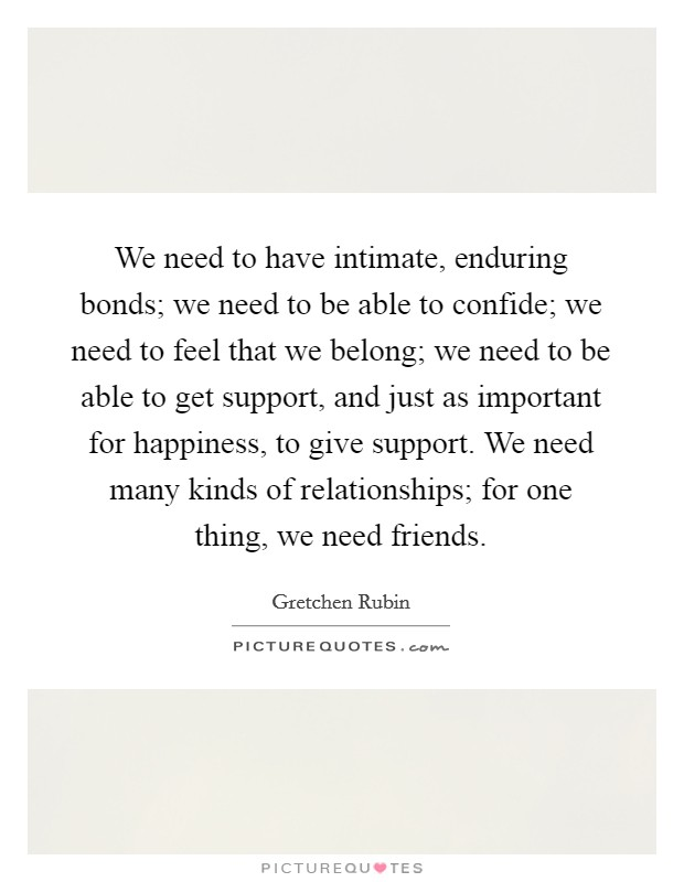 We need to have intimate, enduring bonds; we need to be able to confide; we need to feel that we belong; we need to be able to get support, and just as important for happiness, to give support. We need many kinds of relationships; for one thing, we need friends Picture Quote #1