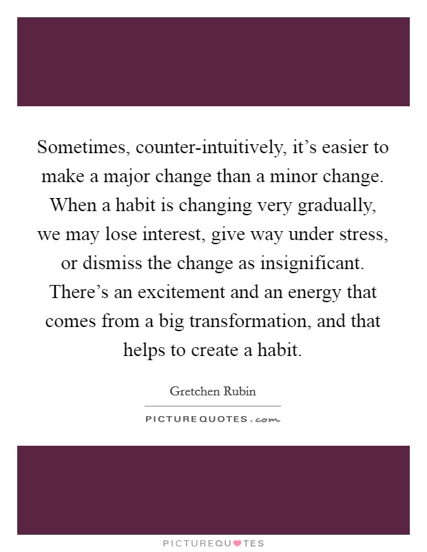 Sometimes, counter-intuitively, it's easier to make a major change than a minor change. When a habit is changing very gradually, we may lose interest, give way under stress, or dismiss the change as insignificant. There's an excitement and an energy that comes from a big transformation, and that helps to create a habit Picture Quote #1