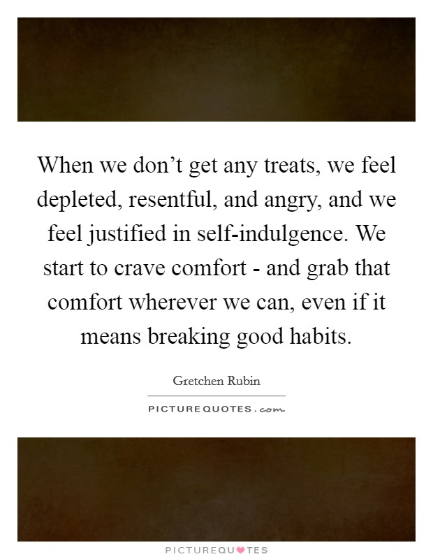When we don't get any treats, we feel depleted, resentful, and angry, and we feel justified in self-indulgence. We start to crave comfort - and grab that comfort wherever we can, even if it means breaking good habits Picture Quote #1