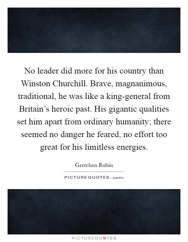 No leader did more for his country than Winston Churchill. Brave, magnanimous, traditional, he was like a king-general from Britain's heroic past. His gigantic qualities set him apart from ordinary humanity; there seemed no danger he feared, no effort too great for his limitless energies Picture Quote #1