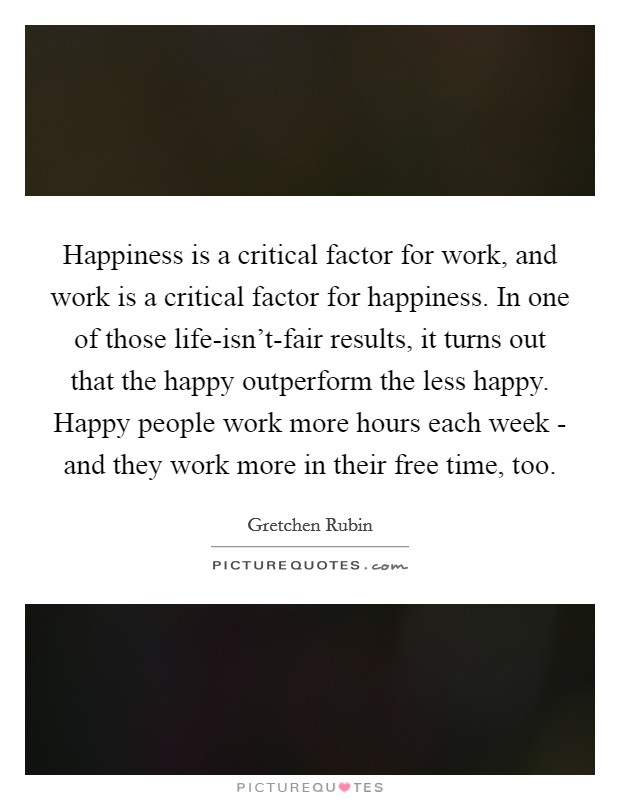Happiness is a critical factor for work, and work is a critical factor for happiness. In one of those life-isn't-fair results, it turns out that the happy outperform the less happy. Happy people work more hours each week - and they work more in their free time, too Picture Quote #1