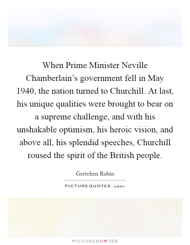 When Prime Minister Neville Chamberlain's government fell in May 1940, the nation turned to Churchill. At last, his unique qualities were brought to bear on a supreme challenge, and with his unshakable optimism, his heroic vision, and above all, his splendid speeches, Churchill roused the spirit of the British people Picture Quote #1