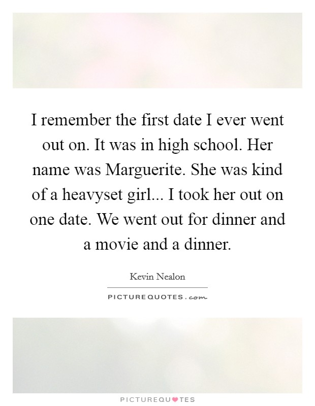 I remember the first date I ever went out on. It was in high school. Her name was Marguerite. She was kind of a heavyset girl... I took her out on one date. We went out for dinner and a movie and a dinner Picture Quote #1