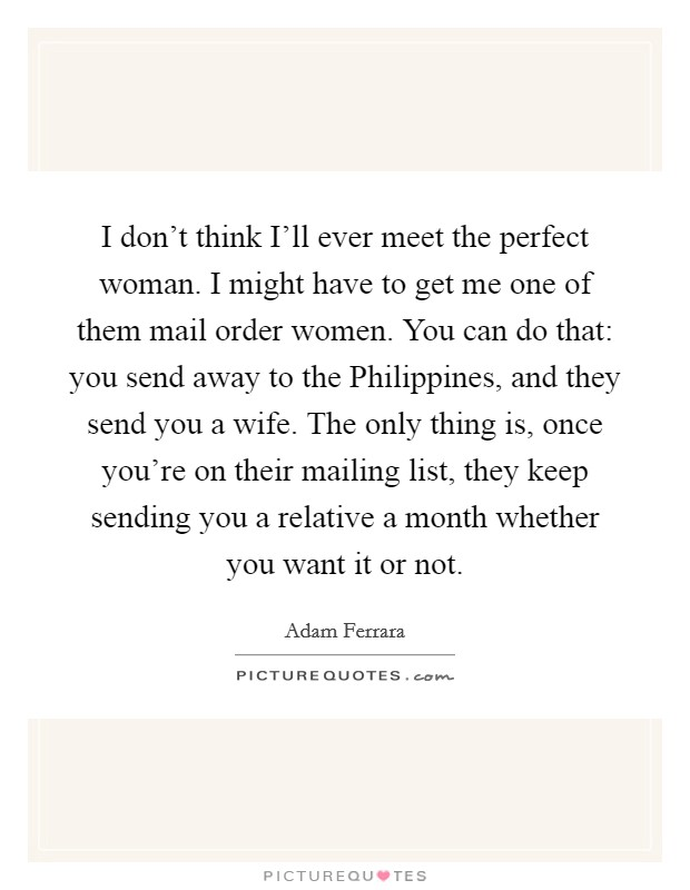I don't think I'll ever meet the perfect woman. I might have to get me one of them mail order women. You can do that: you send away to the Philippines, and they send you a wife. The only thing is, once you're on their mailing list, they keep sending you a relative a month whether you want it or not Picture Quote #1