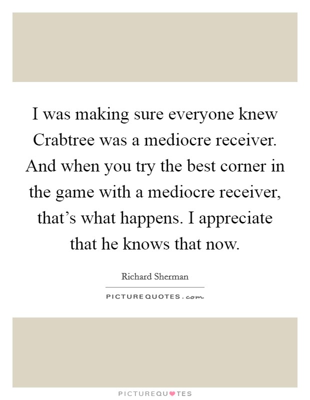 I was making sure everyone knew Crabtree was a mediocre receiver. And when you try the best corner in the game with a mediocre receiver, that's what happens. I appreciate that he knows that now Picture Quote #1