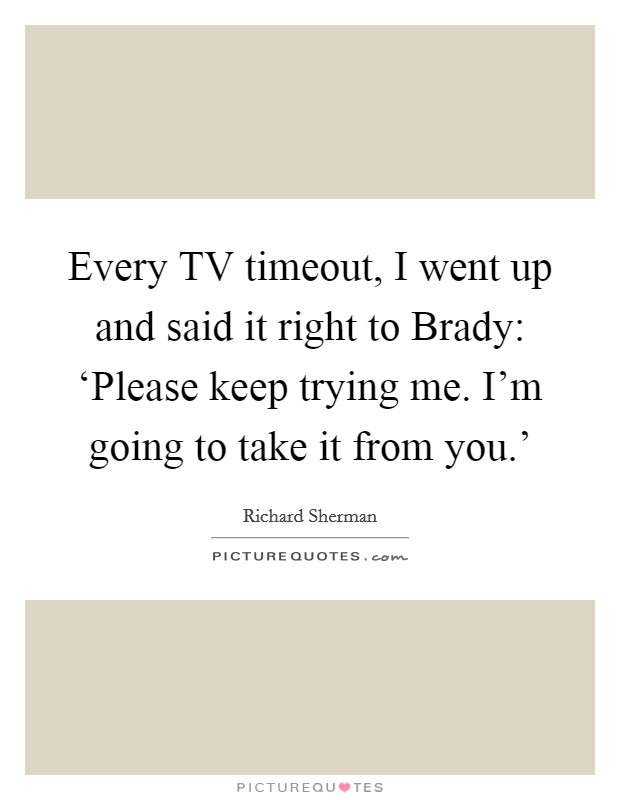 Every TV timeout, I went up and said it right to Brady: 'Please keep trying me. I'm going to take it from you.' Picture Quote #1