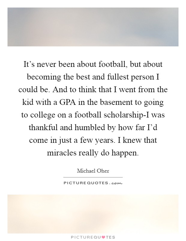 It's never been about football, but about becoming the best and fullest person I could be. And to think that I went from the kid with a GPA in the basement to going to college on a football scholarship-I was thankful and humbled by how far I'd come in just a few years. I knew that miracles really do happen Picture Quote #1
