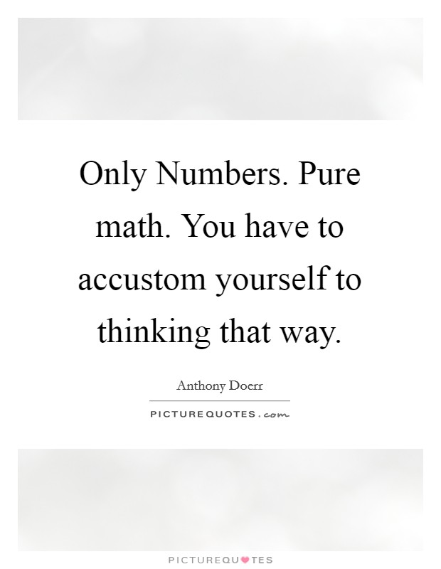 Only Numbers. Pure math. You have to accustom yourself to thinking that way Picture Quote #1