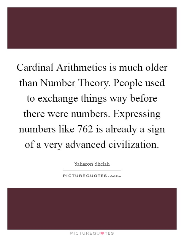 Cardinal Arithmetics is much older than Number Theory. People used to exchange things way before there were numbers. Expressing numbers like 762 is already a sign of a very advanced civilization Picture Quote #1