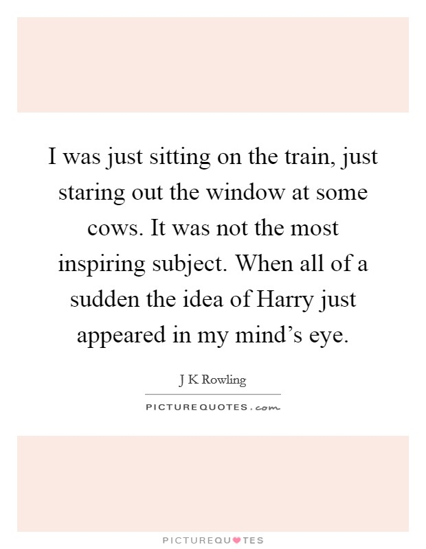 I was just sitting on the train, just staring out the window at some cows. It was not the most inspiring subject. When all of a sudden the idea of Harry just appeared in my mind's eye Picture Quote #1