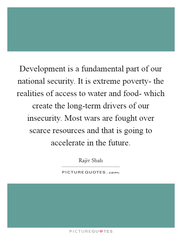 Development is a fundamental part of our national security. It is extreme poverty- the realities of access to water and food- which create the long-term drivers of our insecurity. Most wars are fought over scarce resources and that is going to accelerate in the future Picture Quote #1