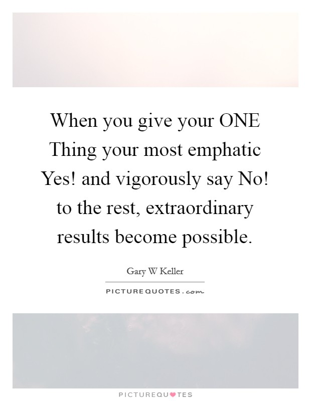 When you give your ONE Thing your most emphatic Yes! and vigorously say No! to the rest, extraordinary results become possible Picture Quote #1