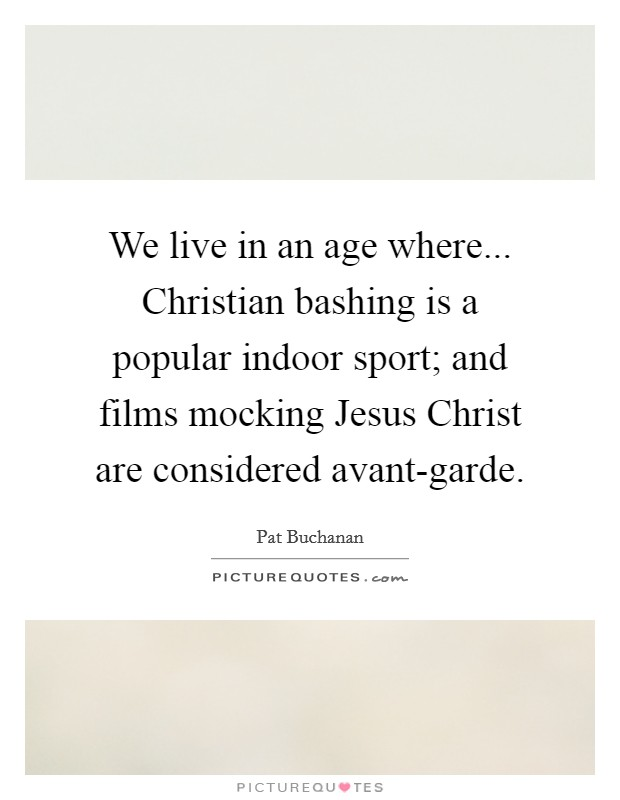 We live in an age where... Christian bashing is a popular indoor sport; and films mocking Jesus Christ are considered avant-garde Picture Quote #1