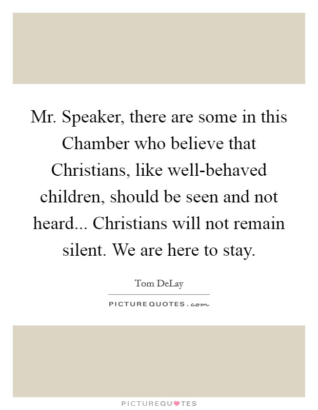 Mr. Speaker, there are some in this Chamber who believe that Christians, like well-behaved children, should be seen and not heard... Christians will not remain silent. We are here to stay Picture Quote #1