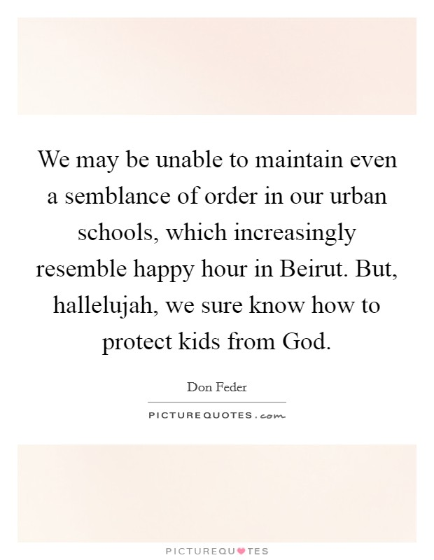 We may be unable to maintain even a semblance of order in our urban schools, which increasingly resemble happy hour in Beirut. But, hallelujah, we sure know how to protect kids from God Picture Quote #1