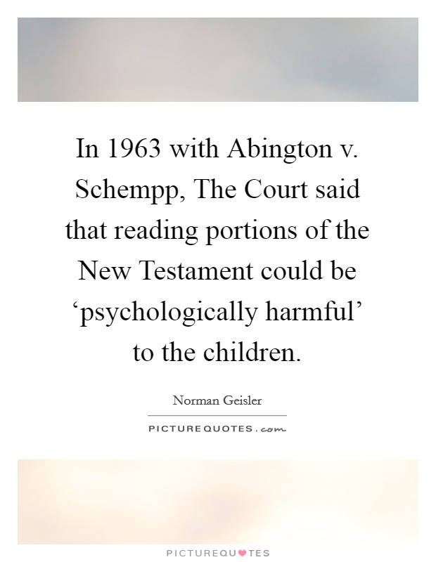 In 1963 with Abington v. Schempp, The Court said that reading portions of the New Testament could be 'psychologically harmful' to the children Picture Quote #1