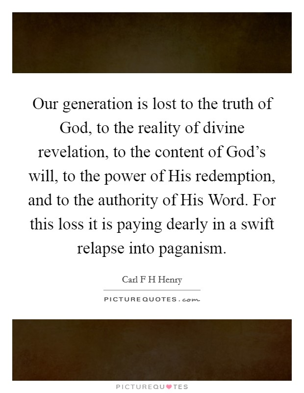 Our generation is lost to the truth of God, to the reality of divine revelation, to the content of God's will, to the power of His redemption, and to the authority of His Word. For this loss it is paying dearly in a swift relapse into paganism Picture Quote #1