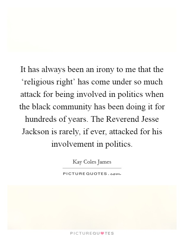 It has always been an irony to me that the 'religious right' has come under so much attack for being involved in politics when the black community has been doing it for hundreds of years. The Reverend Jesse Jackson is rarely, if ever, attacked for his involvement in politics Picture Quote #1