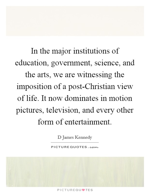 In the major institutions of education, government, science, and the arts, we are witnessing the imposition of a post-Christian view of life. It now dominates in motion pictures, television, and every other form of entertainment Picture Quote #1