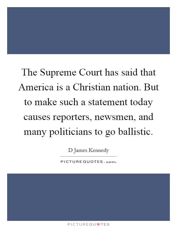 The Supreme Court has said that America is a Christian nation. But to make such a statement today causes reporters, newsmen, and many politicians to go ballistic Picture Quote #1