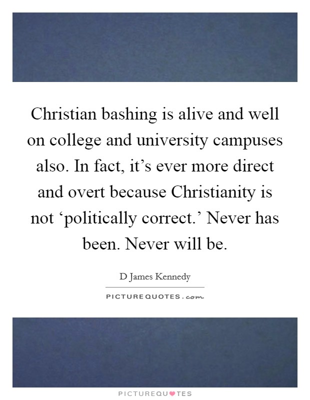 Christian bashing is alive and well on college and university campuses also. In fact, it's ever more direct and overt because Christianity is not 'politically correct.' Never has been. Never will be Picture Quote #1