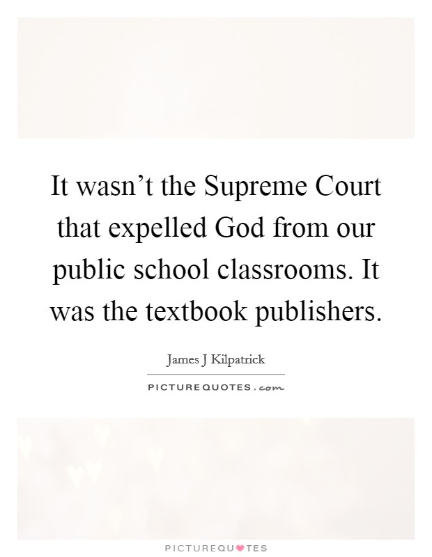 It wasn't the Supreme Court that expelled God from our public school classrooms. It was the textbook publishers Picture Quote #1