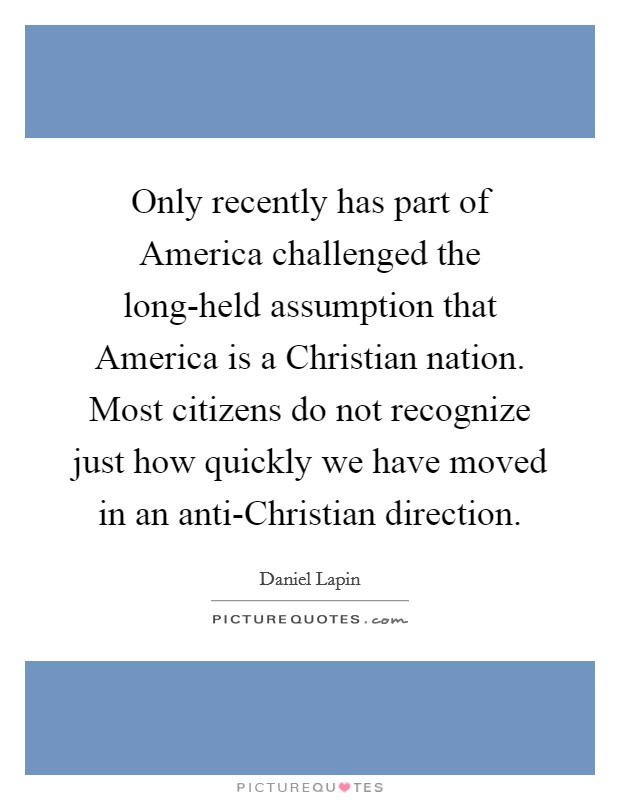 Only recently has part of America challenged the long-held assumption that America is a Christian nation. Most citizens do not recognize just how quickly we have moved in an anti-Christian direction Picture Quote #1
