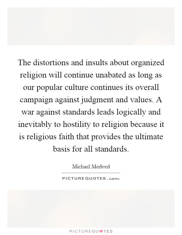 The distortions and insults about organized religion will continue unabated as long as our popular culture continues its overall campaign against judgment and values. A war against standards leads logically and inevitably to hostility to religion because it is religious faith that provides the ultimate basis for all standards Picture Quote #1