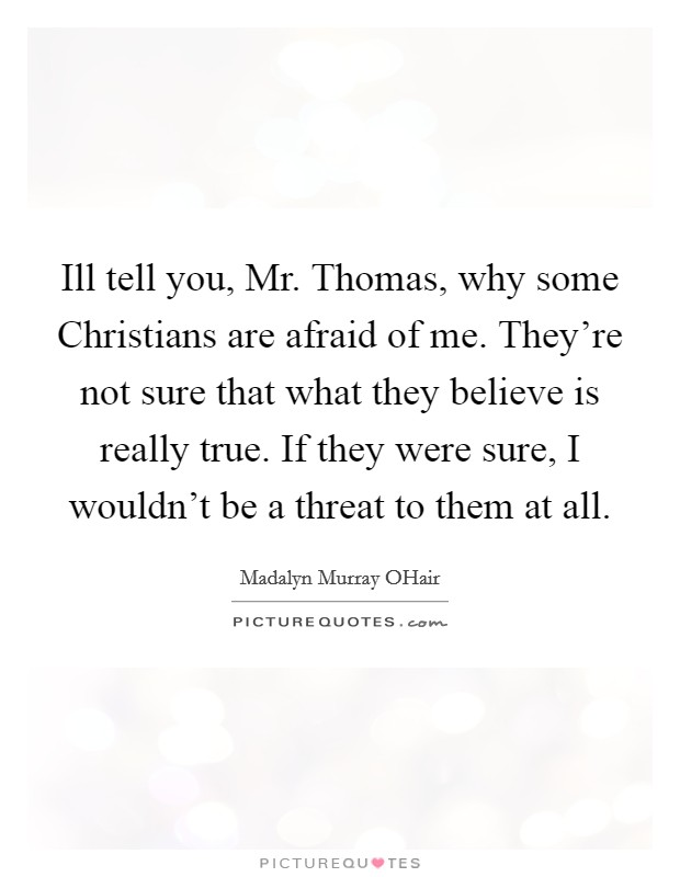 Ill tell you, Mr. Thomas, why some Christians are afraid of me. They're not sure that what they believe is really true. If they were sure, I wouldn't be a threat to them at all Picture Quote #1