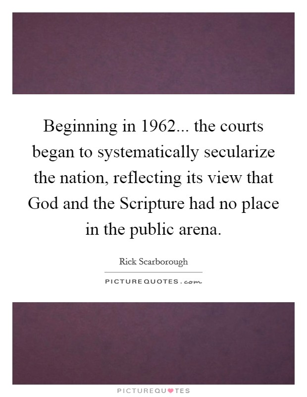 Beginning in 1962... the courts began to systematically secularize the nation, reflecting its view that God and the Scripture had no place in the public arena Picture Quote #1