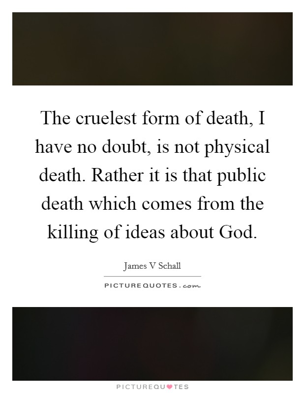 The cruelest form of death, I have no doubt, is not physical death. Rather it is that public death which comes from the killing of ideas about God Picture Quote #1
