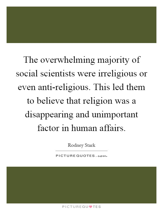 The overwhelming majority of social scientists were irreligious or even anti-religious. This led them to believe that religion was a disappearing and unimportant factor in human affairs Picture Quote #1
