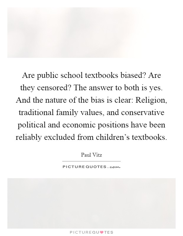 Are public school textbooks biased? Are they censored? The answer to both is yes. And the nature of the bias is clear: Religion, traditional family values, and conservative political and economic positions have been reliably excluded from children's textbooks Picture Quote #1
