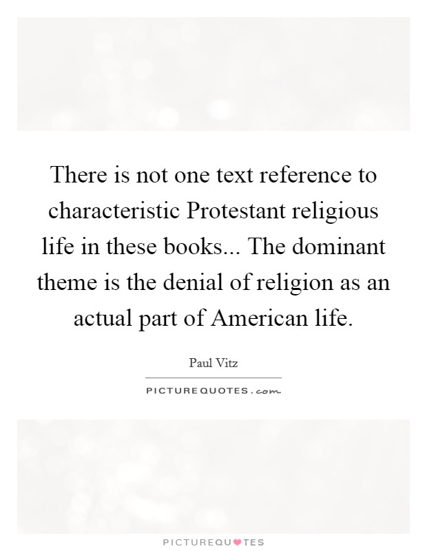 There is not one text reference to characteristic Protestant religious life in these books... The dominant theme is the denial of religion as an actual part of American life Picture Quote #1