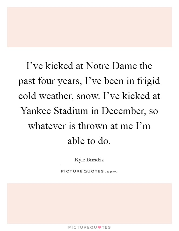 I've kicked at Notre Dame the past four years, I've been in frigid cold weather, snow. I've kicked at Yankee Stadium in December, so whatever is thrown at me I'm able to do Picture Quote #1
