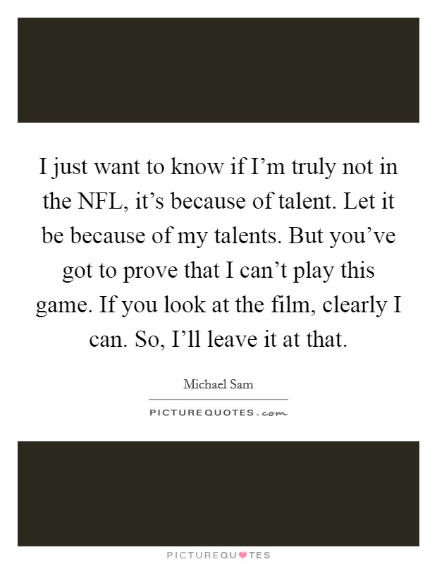 I just want to know if I'm truly not in the NFL, it's because of talent. Let it be because of my talents. But you've got to prove that I can't play this game. If you look at the film, clearly I can. So, I'll leave it at that Picture Quote #1