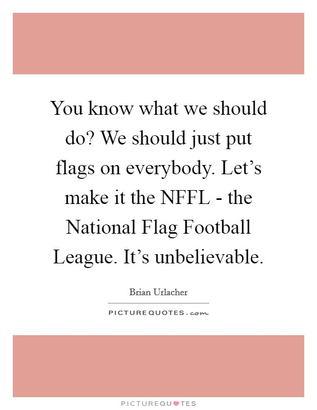 You know what we should do? We should just put flags on everybody. Let's make it the NFFL - the National Flag Football League. It's unbelievable Picture Quote #1