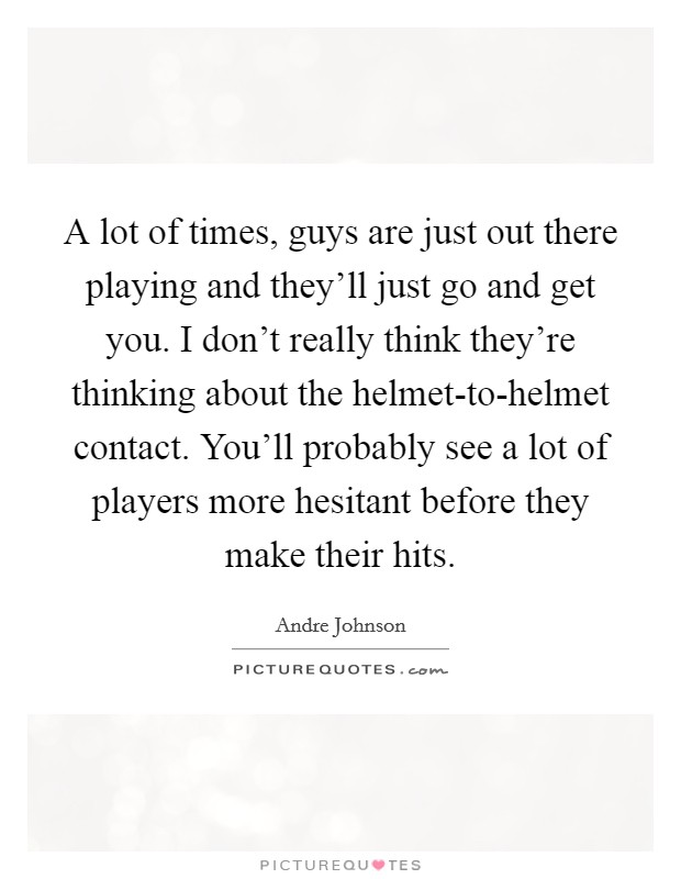 A lot of times, guys are just out there playing and they'll just go and get you. I don't really think they're thinking about the helmet-to-helmet contact. You'll probably see a lot of players more hesitant before they make their hits Picture Quote #1