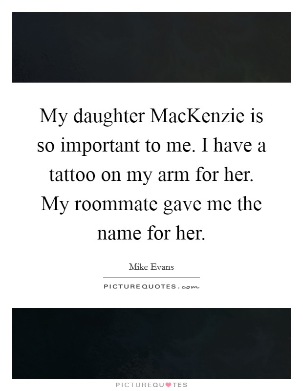 My daughter MacKenzie is so important to me. I have a tattoo on my arm for her. My roommate gave me the name for her Picture Quote #1