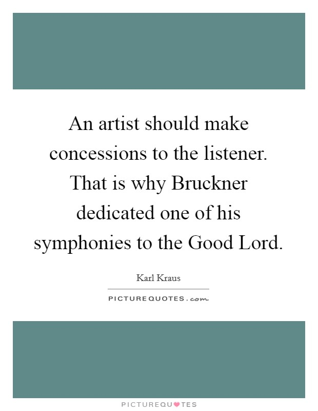 An artist should make concessions to the listener. That is why Bruckner dedicated one of his symphonies to the Good Lord Picture Quote #1