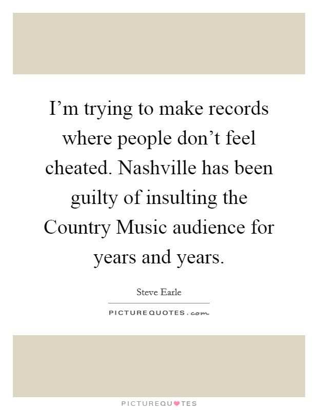 I'm trying to make records where people don't feel cheated. Nashville has been guilty of insulting the Country Music audience for years and years Picture Quote #1
