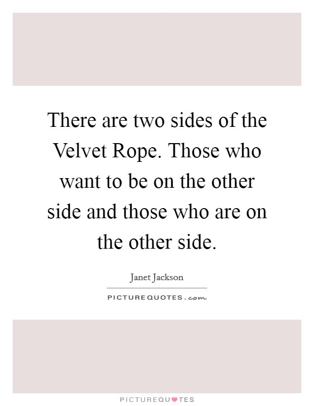 There are two sides of the Velvet Rope. Those who want to be on the other side and those who are on the other side Picture Quote #1